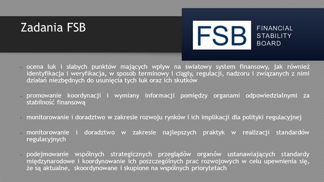 Zadania FSB ocena luk i słabych punktów mających wpływ na światowy system finansowy, jak również identyfikacja i weryfikacja, w sposób terminowy i ciągły, regulacji, nadzoru i związanych z nimi działań niezbędnych do usunięcia tych luk oraz ich skutków promowanie koordynacji i wymiany informacji pomiędzy organami odpowiedzialnymi za stabilność finansową monitorowanie i doradztwo w zakresie rozwoju rynków i ich implikacji dla polityki regulacyjnej monitorowanie i doradztwo w zakresie najlepszych praktyk w realizacji standardów regulacyjnych podejmowanie wspólnych strategicznych przeglądów organów ustanawiających standardy międzynarodowe i koordynowanie ich poszczególnych prac rozwojowych w celu upewnienia się, że są aktualne, skoordynowane i skupione na wspólnych priorytetach