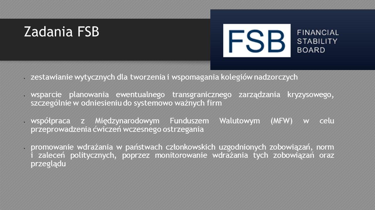 Zadania FSB zestawianie wytycznych dla tworzenia i wspomagania kolegiów nadzorczych wsparcie planowania ewentualnego transgranicznego zarządzania kryzysowego, szczególnie w odniesieniu do systemowo ważnych firm współpraca z Międzynarodowym Funduszem Walutowym (MFW) w celu przeprowadzenia ćwiczeń wczesnego ostrzegania promowanie wdrażania w państwach członkowskich uzgodnionych zobowiązań, norm i zaleceń politycznych, poprzez monitorowanie wdrażania tych zobowiązań oraz przeglądu