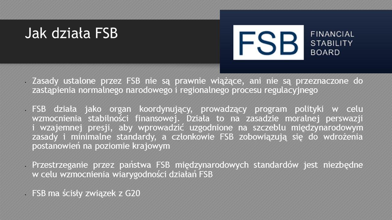 Jak działa FSB Zasady ustalone przez FSB nie są prawnie wiążące, ani nie są przeznaczone do zastąpienia normalnego narodowego i regionalnego procesu regulacyjnego FSB działa jako organ koordynujący, prowadzący program polityki w celu wzmocnienia stabilności finansowej.