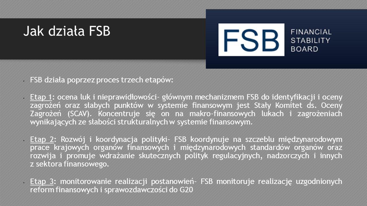 Jak działa FSB FSB działa poprzez proces trzech etapów: Etap 1: ocena luk i nieprawidłowości- głównym mechanizmem FSB do identyfikacji i oceny zagrożeń oraz słabych punktów w systemie finansowym jest Stały Komitet ds.