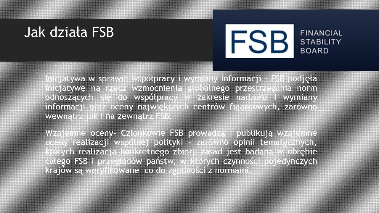 Jak działa FSB Inicjatywa w sprawie współpracy i wymiany informacji - FSB podjęła inicjatywę na rzecz wzmocnienia globalnego przestrzegania norm odnoszących się do współpracy w zakresie nadzoru i wymiany informacji oraz oceny największych centrów finansowych, zarówno wewnątrz jak i na zewnątrz FSB.