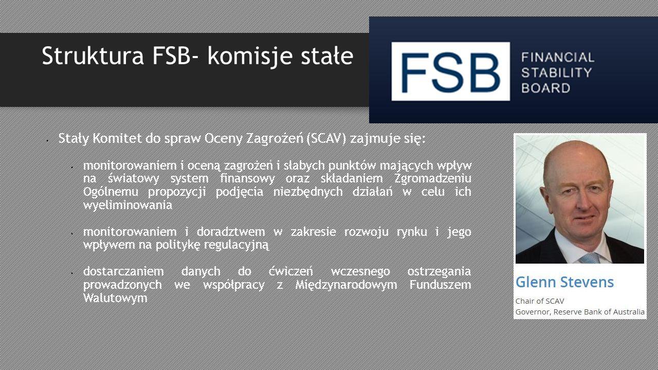 Struktura FSB- komisje stałe Stały Komitet do spraw Oceny Zagrożeń (SCAV) zajmuje się: monitorowaniem i oceną zagrożeń i słabych punktów mających wpływ na światowy system finansowy oraz składaniem Zgromadzeniu Ogólnemu propozycji podjęcia niezbędnych działań w celu ich wyeliminowania monitorowaniem i doradztwem w zakresie rozwoju rynku i jego wpływem na politykę regulacyjną dostarczaniem danych do ćwiczeń wczesnego ostrzegania prowadzonych we współpracy z Międzynarodowym Funduszem Walutowym