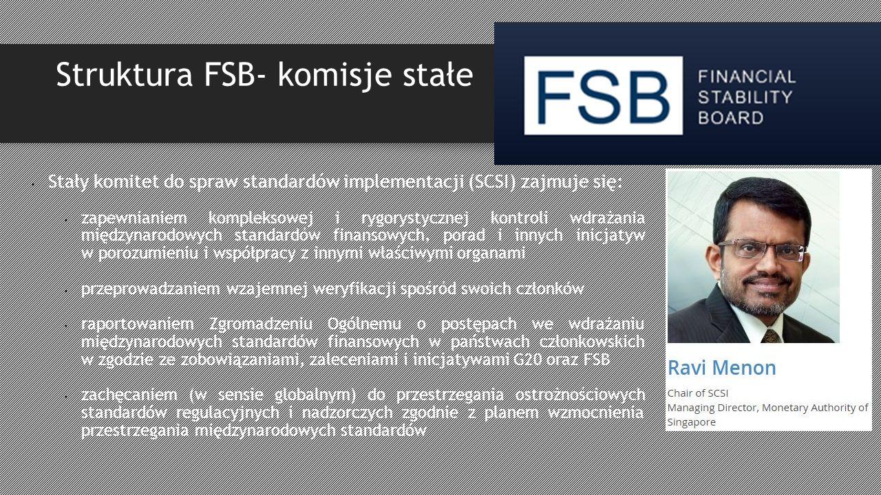 Struktura FSB- komisje stałe Stały komitet do spraw standardów implementacji (SCSI) zajmuje się: zapewnianiem kompleksowej i rygorystycznej kontroli wdrażania międzynarodowych standardów finansowych, porad i innych inicjatyw w porozumieniu i współpracy z innymi właściwymi organami przeprowadzaniem wzajemnej weryfikacji spośród swoich członków raportowaniem Zgromadzeniu Ogólnemu o postępach we wdrażaniu międzynarodowych standardów finansowych w państwach członkowskich w zgodzie ze zobowiązaniami, zaleceniami i inicjatywami G20 oraz FSB zachęcaniem (w sensie globalnym) do przestrzegania ostrożnościowych standardów regulacyjnych i nadzorczych zgodnie z planem wzmocnienia przestrzegania międzynarodowych standardów