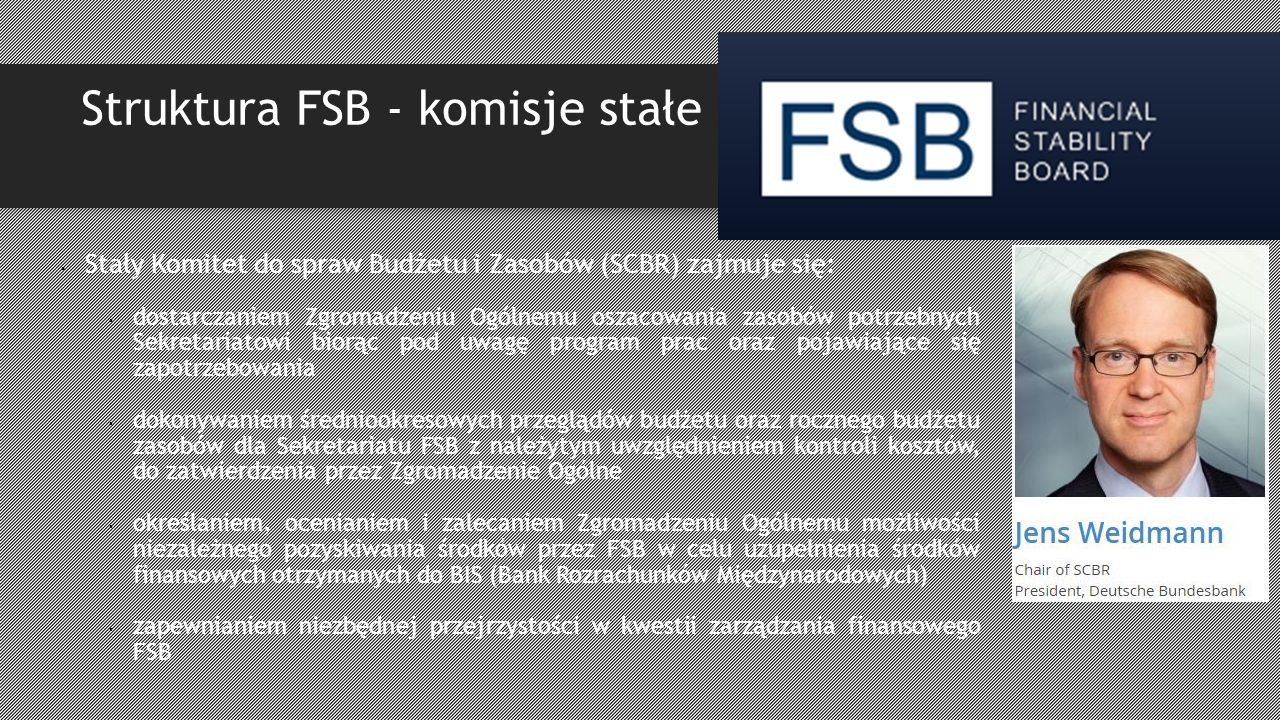 Struktura FSB - komisje stałe Stały Komitet do spraw Budżetu i Zasobów (SCBR) zajmuje się: dostarczaniem Zgromadzeniu Ogólnemu oszacowania zasobów potrzebnych Sekretariatowi biorąc pod uwagę program prac oraz pojawiające się zapotrzebowania dokonywaniem średniookresowych przeglądów budżetu oraz rocznego budżetu zasobów dla Sekretariatu FSB z należytym uwzględnieniem kontroli kosztów, do zatwierdzenia przez Zgromadzenie Ogólne określaniem, ocenianiem i zalecaniem Zgromadzeniu Ogólnemu możliwości niezależnego pozyskiwania środków przez FSB w celu uzupełnienia środków finansowych otrzymanych do BIS (Bank Rozrachunków Międzynarodowych) zapewnianiem niezbędnej przejrzystości w kwestii zarządzania finansowego FSB