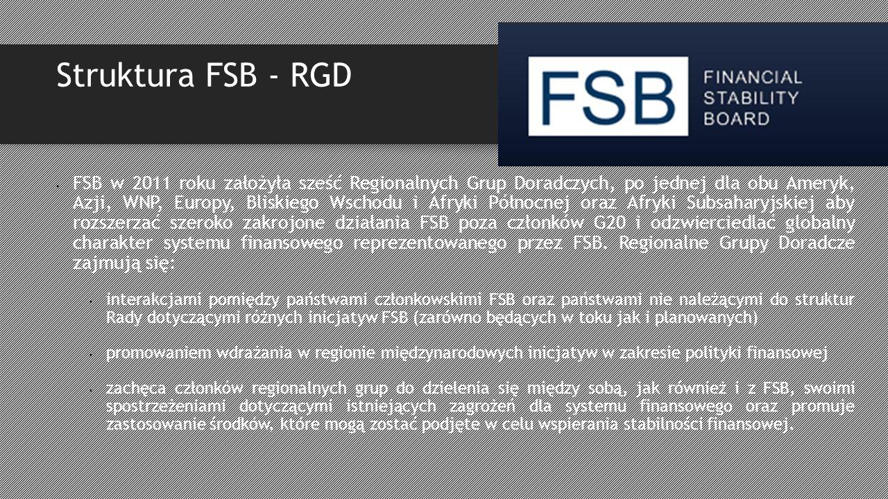 Struktura FSB - RGD FSB w 2011 roku założyła sześć Regionalnych Grup Doradczych, po jednej dla obu Ameryk, Azji, WNP, Europy, Bliskiego Wschodu i Afryki Północnej oraz Afryki Subsaharyjskiej aby rozszerzać szeroko zakrojone działania FSB poza członków G20 i odzwierciedlać globalny charakter systemu finansowego reprezentowanego przez FSB.
