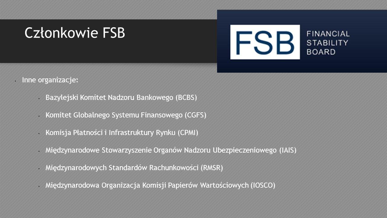 Członkowie FSB Inne organizacje: Bazylejski Komitet Nadzoru Bankowego (BCBS) Komitet Globalnego Systemu Finansowego (CGFS) Komisja Płatności i Infrastruktury Rynku (CPMI) Międzynarodowe Stowarzyszenie Organów Nadzoru Ubezpieczeniowego (IAIS) Międzynarodowych Standardów Rachunkowości (RMSR) Międzynarodowa Organizacja Komisji Papierów Wartościowych (IOSCO)