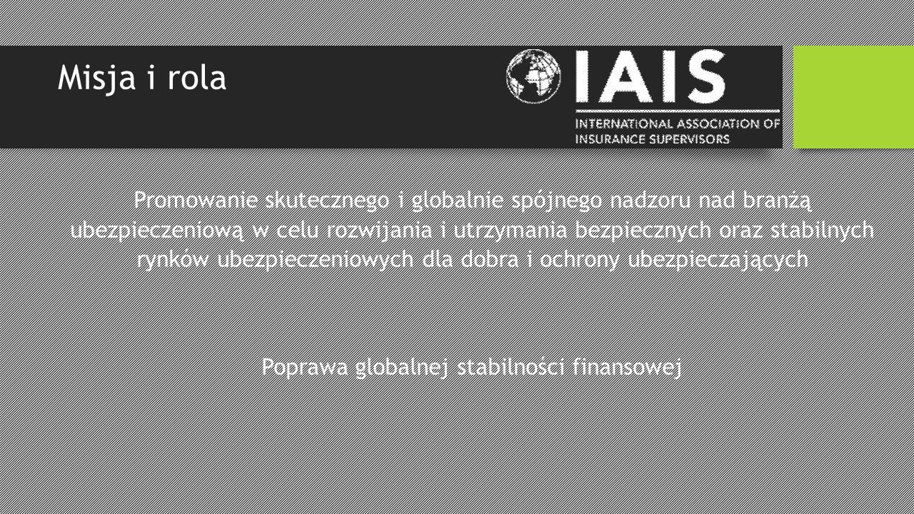 Misja i rola Promowanie skutecznego i globalnie spójnego nadzoru nad branżą ubezpieczeniową w celu rozwijania i utrzymania bezpiecznych oraz stabilnych rynków ubezpieczeniowych dla dobra i ochrony ubezpieczających Poprawa globalnej stabilności finansowej