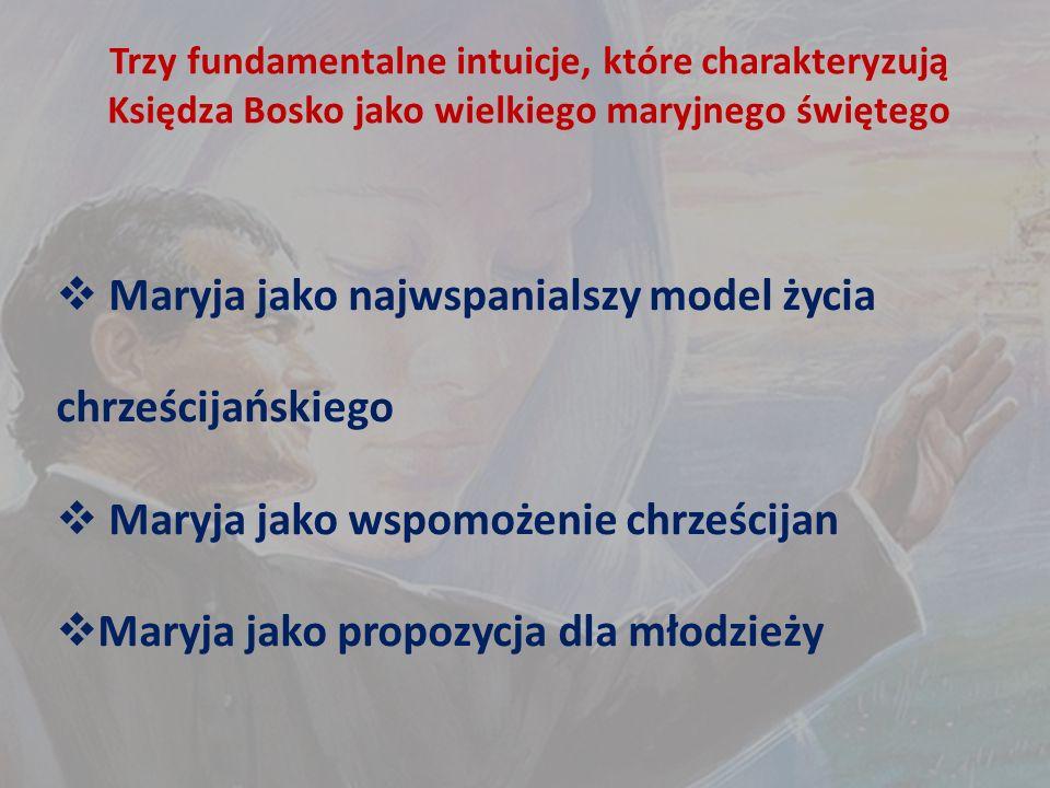 Trzy fundamentalne intuicje, które charakteryzują Księdza Bosko jako wielkiego maryjnego świętego  Maryja jako najwspanialszy model życia chrześcijańskiego  Maryja jako wspomożenie chrześcijan  Maryja jako propozycja dla młodzieży
