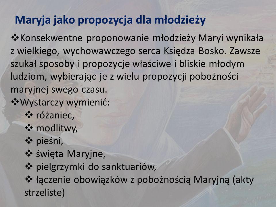 Maryja jako propozycja dla młodzieży  Konsekwentne proponowanie młodzieży Maryi wynikała z wielkiego, wychowawczego serca Księdza Bosko.