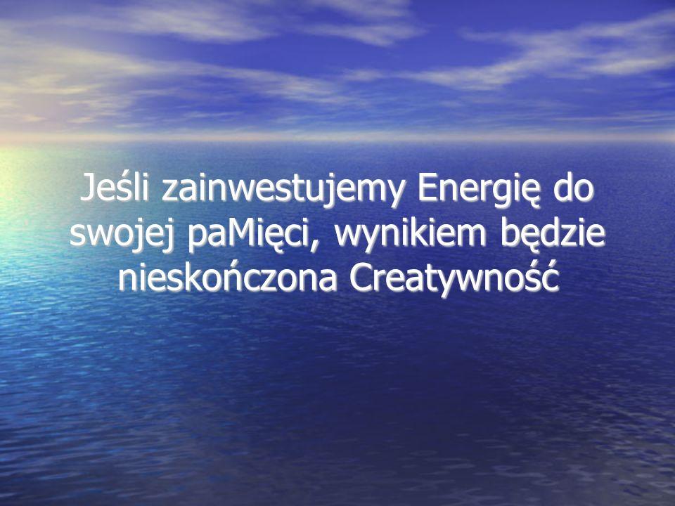 Jeśli zainwestujemy Energię do swojej paMięci, wynikiem będzie nieskończona Creatywność