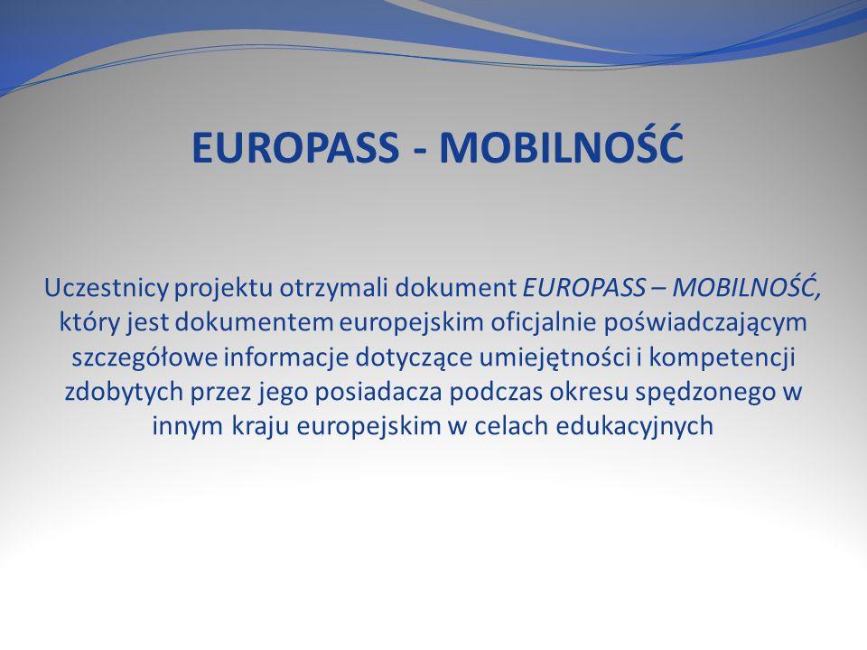 EUROPASS - MOBILNOŚĆ Uczestnicy projektu otrzymali dokument EUROPASS – MOBILNOŚĆ, który jest dokumentem europejskim oficjalnie poświadczającym szczegółowe informacje dotyczące umiejętności i kompetencji zdobytych przez jego posiadacza podczas okresu spędzonego w innym kraju europejskim w celach edukacyjnych