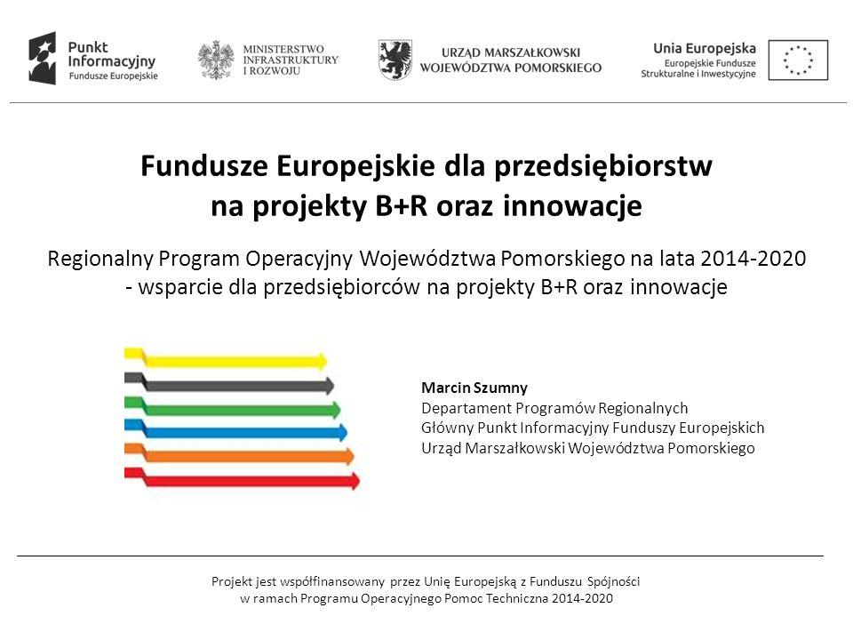 Projekt jest współfinansowany przez Unię Europejską z Funduszu Spójności w ramach Programu Operacyjnego Pomoc Techniczna 2014-2020 Fundusze Europejskie dla przedsiębiorstw na projekty B+R oraz innowacje Regionalny Program Operacyjny Województwa Pomorskiego na lata 2014-2020 - wsparcie dla przedsiębiorców na projekty B+R oraz innowacje Marcin Szumny Departament Programów Regionalnych Główny Punkt Informacyjny Funduszy Europejskich Urząd Marszałkowski Województwa Pomorskiego