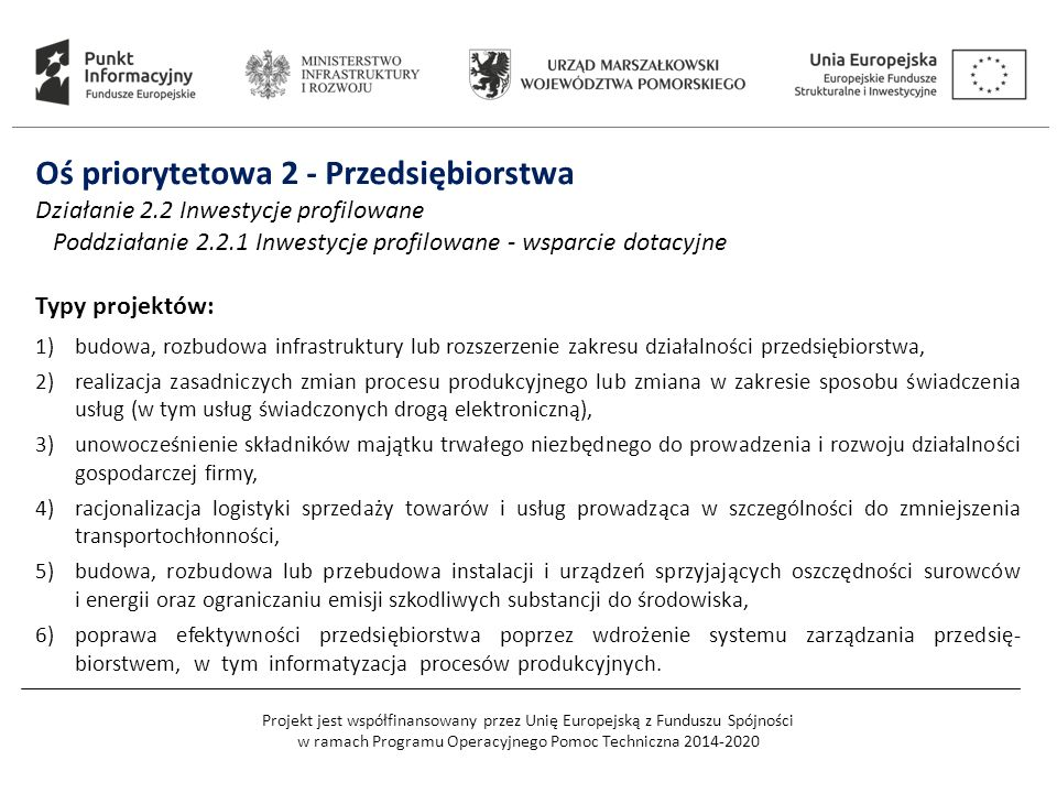 Projekt jest współfinansowany przez Unię Europejską z Funduszu Spójności w ramach Programu Operacyjnego Pomoc Techniczna 2014-2020 Oś priorytetowa 2 - Przedsiębiorstwa Działanie 2.2 Inwestycje profilowane Poddziałanie 2.2.1 Inwestycje profilowane - wsparcie dotacyjne Typy projektów: 1)budowa, rozbudowa infrastruktury lub rozszerzenie zakresu działalności przedsiębiorstwa, 2)realizacja zasadniczych zmian procesu produkcyjnego lub zmiana w zakresie sposobu świadczenia usług (w tym usług świadczonych drogą elektroniczną), 3)unowocześnienie składników majątku trwałego niezbędnego do prowadzenia i rozwoju działalności gospodarczej firmy, 4)racjonalizacja logistyki sprzedaży towarów i usług prowadząca w szczególności do zmniejszenia transportochłonności, 5)budowa, rozbudowa lub przebudowa instalacji i urządzeń sprzyjających oszczędności surowców i energii oraz ograniczaniu emisji szkodliwych substancji do środowiska, 6)poprawa efektywności przedsiębiorstwa poprzez wdrożenie systemu zarządzania przedsię- biorstwem, w tym informatyzacja procesów produkcyjnych.