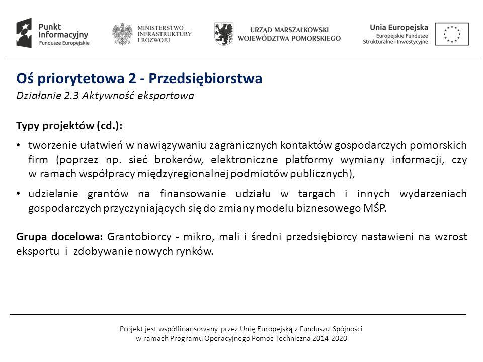 Projekt jest współfinansowany przez Unię Europejską z Funduszu Spójności w ramach Programu Operacyjnego Pomoc Techniczna 2014-2020 Oś priorytetowa 2 - Przedsiębiorstwa Działanie 2.3 Aktywność eksportowa Typy projektów (cd.): tworzenie ułatwień w nawiązywaniu zagranicznych kontaktów gospodarczych pomorskich firm (poprzez np.