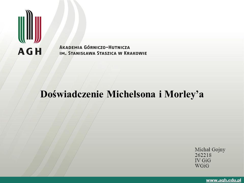 Doświadczenie Michelsona i Morley'a Michał Gojny 262218 IV GiG WGiG www.agh.edu.pl