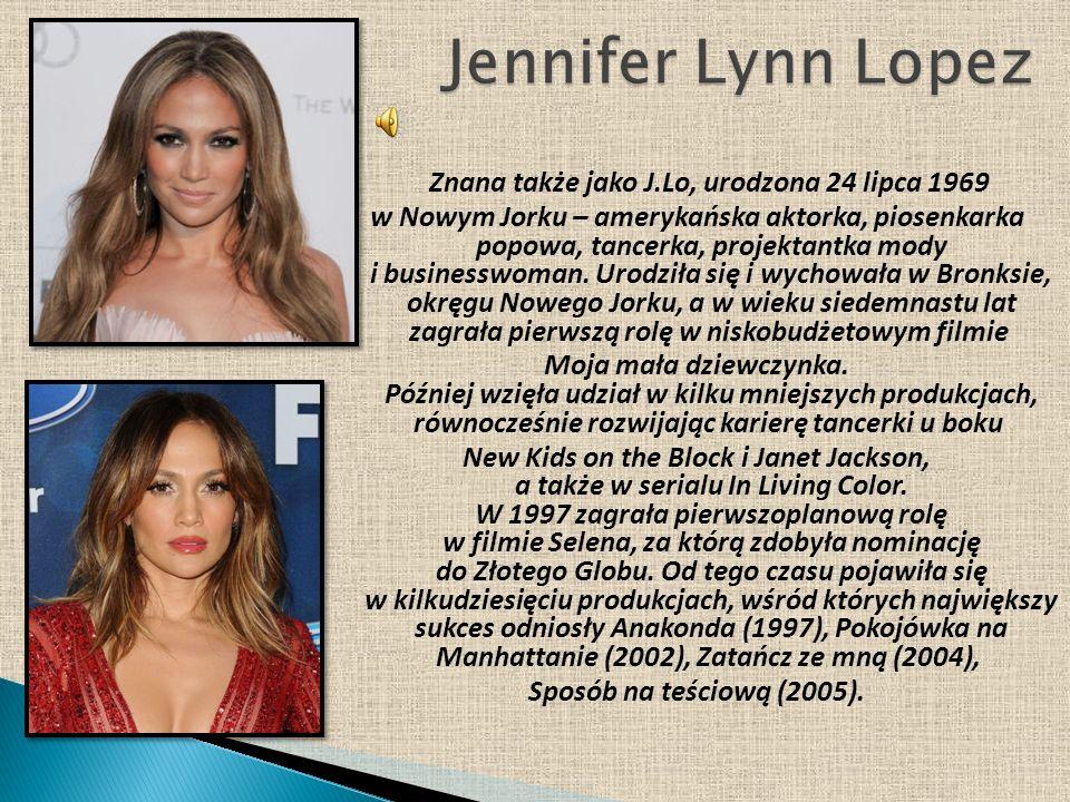 Znana także jako J.Lo, urodzona 24 lipca 1969 w Nowym Jorku – amerykańska aktorka, piosenkarka popowa, tancerka, projektantka mody i businesswoman. Ur