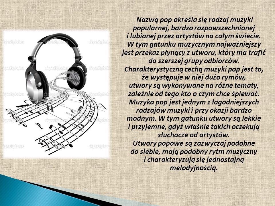 Nazwą pop określa się rodzaj muzyki popularnej, bardzo rozpowszechnionej i lubianej przez artystów na całym świecie. W tym gatunku muzycznym najważnie
