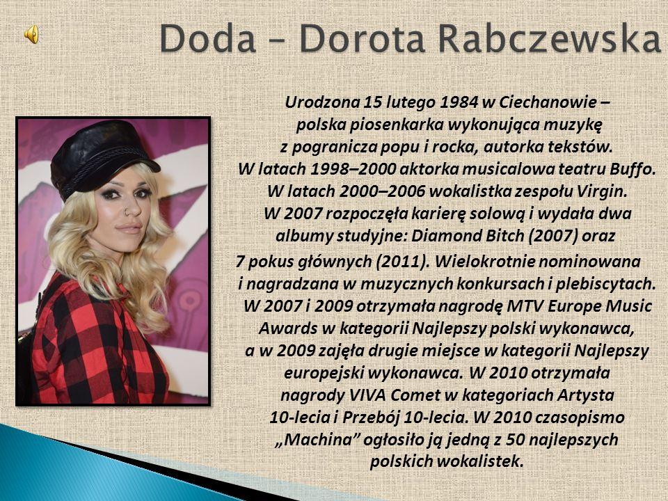 Urodzona 15 lutego 1984 w Ciechanowie – polska piosenkarka wykonująca muzykę z pogranicza popu i rocka, autorka tekstów. W latach 1998–2000 aktorka mu