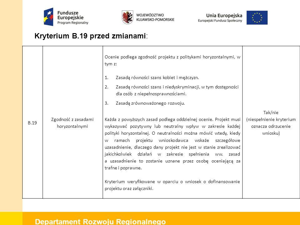Departament Rozwoju Regionalnego Kryterium B.19 przed zmianami: B.19 Zgodność z zasadami horyzontalnymi Ocenie podlega zgodność projektu z politykami horyzontalnymi, w tym z: 1.Zasadą równości szans kobiet i mężczyzn.