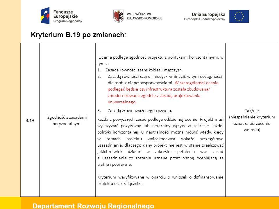 Departament Rozwoju Regionalnego Kryterium B.19 po zmianach: B.19 Zgodność z zasadami horyzontalnymi Ocenie podlega zgodność projektu z politykami horyzontalnymi, w tym z: 1.