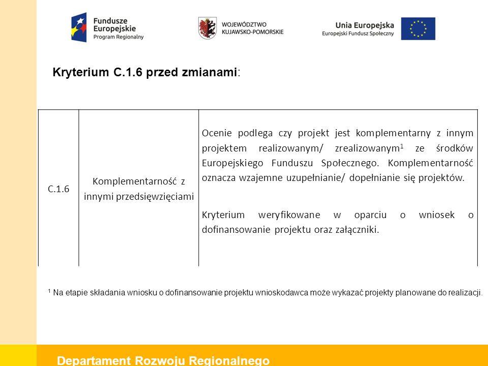 Departament Rozwoju Regionalnego Kryterium C.1.6 przed zmianami: C.1.6 Komplementarność z innymi przedsięwzięciami Ocenie podlega czy projekt jest komplementarny z innym projektem realizowanym/ zrealizowanym 1 ze środków Europejskiego Funduszu Społecznego.