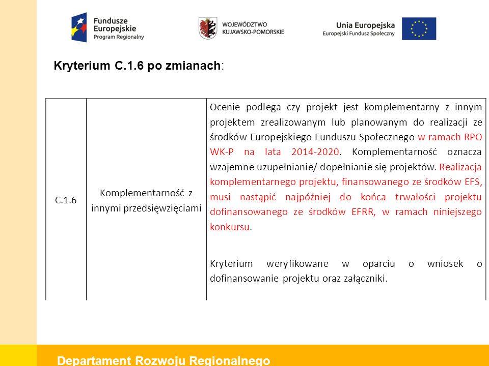 Departament Rozwoju Regionalnego Kryterium C.1.6 po zmianach: C.1.6 Komplementarność z innymi przedsięwzięciami Ocenie podlega czy projekt jest komplementarny z innym projektem zrealizowanym lub planowanym do realizacji ze środków Europejskiego Funduszu Społecznego w ramach RPO WK-P na lata 2014-2020.