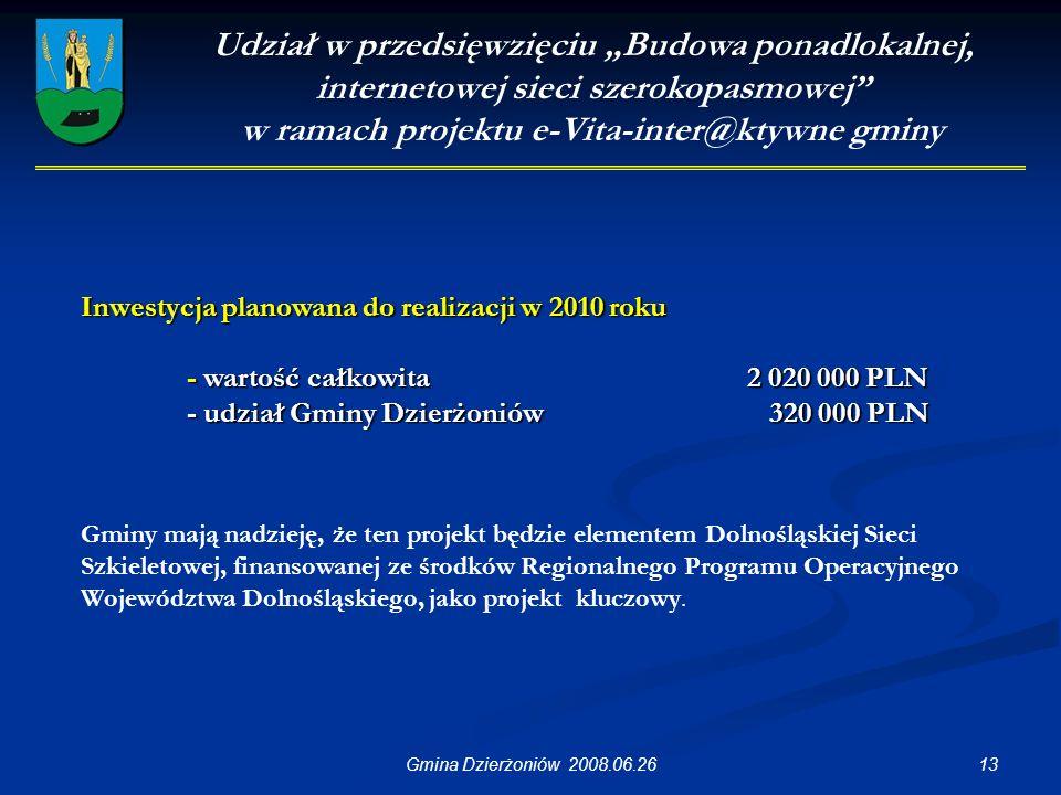 """13Gmina Dzierżoniów 2008.06.26 Udział w przedsięwzięciu """"Budowa ponadlokalnej, internetowej sieci szerokopasmowej w ramach projektu e-Vita-inter@ktywne gminy Inwestycja planowana do realizacji w 2010 roku - wartość całkowita 2 020 000 PLN - udział Gminy Dzierżoniów 320 000 PLN Gminy mają nadzieję, że ten projekt będzie elementem Dolnośląskiej Sieci Szkieletowej, finansowanej ze środków Regionalnego Programu Operacyjnego Województwa Dolnośląskiego, jako projekt kluczowy."""