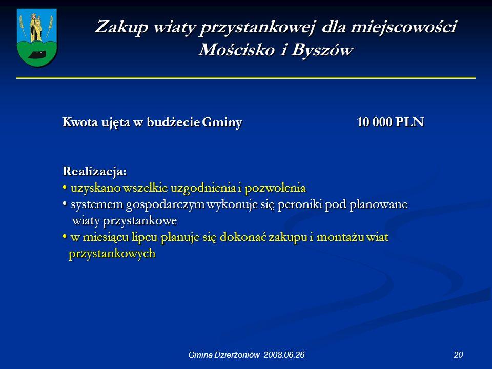 20Gmina Dzierżoniów 2008.06.26 Zakup wiaty przystankowej dla miejscowości Mościsko i Byszów Kwota ujęta w budżecie Gminy 10 000 PLN Realizacja: uzyskano wszelkie uzgodnienia i pozwolenia uzyskano wszelkie uzgodnienia i pozwolenia systemem gospodarczym wykonuje się peroniki pod planowane systemem gospodarczym wykonuje się peroniki pod planowane wiaty przystankowe wiaty przystankowe w miesiącu lipcu planuje się dokonać zakupu i montażu wiat w miesiącu lipcu planuje się dokonać zakupu i montażu wiat przystankowych przystankowych