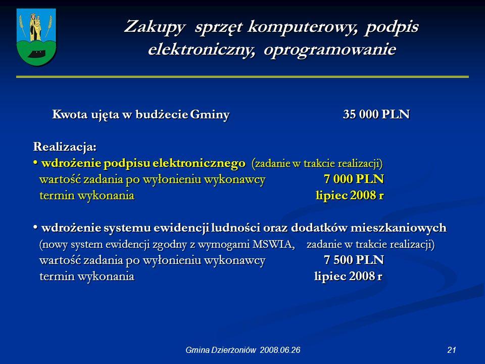 21Gmina Dzierżoniów 2008.06.26 Zakupy sprzęt komputerowy, podpis elektroniczny, oprogramowanie Kwota ujęta w budżecie Gminy 35 000 PLN Realizacja: wdrożenie podpisu elektronicznego ( zadanie w trakcie realizacji) wdrożenie podpisu elektronicznego ( zadanie w trakcie realizacji) wartość zadania po wyłonieniu wykonawcy7 000 PLN wartość zadania po wyłonieniu wykonawcy7 000 PLN termin wykonania lipiec 2008 r termin wykonania lipiec 2008 r wdrożenie systemu ewidencji ludności oraz dodatków mieszkaniowych wdrożenie systemu ewidencji ludności oraz dodatków mieszkaniowych (nowy system ewidencji zgodny z wymogami MSWIA, zadanie w trakcie realizacji) (nowy system ewidencji zgodny z wymogami MSWIA, zadanie w trakcie realizacji) wartość zadania po wyłonieniu wykonawcy7 500 PLN wartość zadania po wyłonieniu wykonawcy7 500 PLN termin wykonania lipiec 2008 r termin wykonania lipiec 2008 r