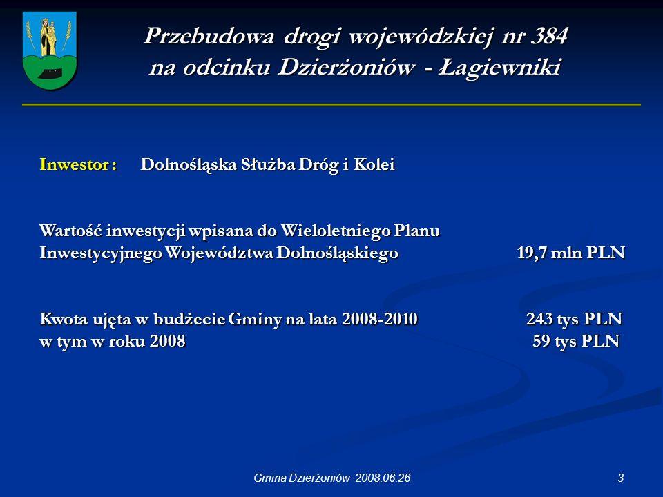 3Gmina Dzierżoniów 2008.06.26 Przebudowa drogi wojewódzkiej nr 384 na odcinku Dzierżoniów - Łagiewniki Inwestor : Dolnośląska Służba Dróg i Kolei Wartość inwestycji wpisana do Wieloletniego Planu Inwestycyjnego Województwa Dolnośląskiego 19,7 mln PLN Kwota ujęta w budżecie Gminy na lata 2008-2010 243 tys PLN w tym w roku 2008 59 tys PLN