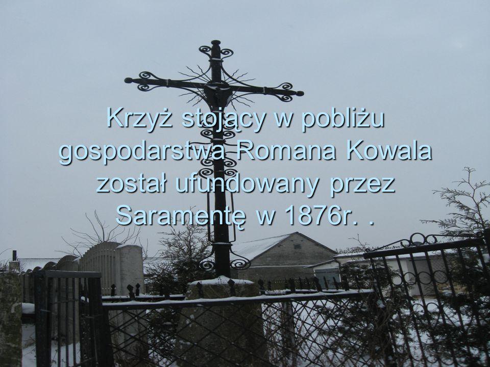 Krzyż stojący w pobliżu gospodarstwa Romana Kowala został ufundowany przez Saramentę w 1876r..