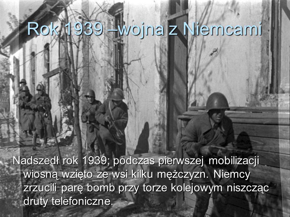 Rok 1939 –wojna z Niemcami Nadszedł rok 1939; podczas pierwszej mobilizacji wiosną wzięto ze wsi kilku mężczyzn.