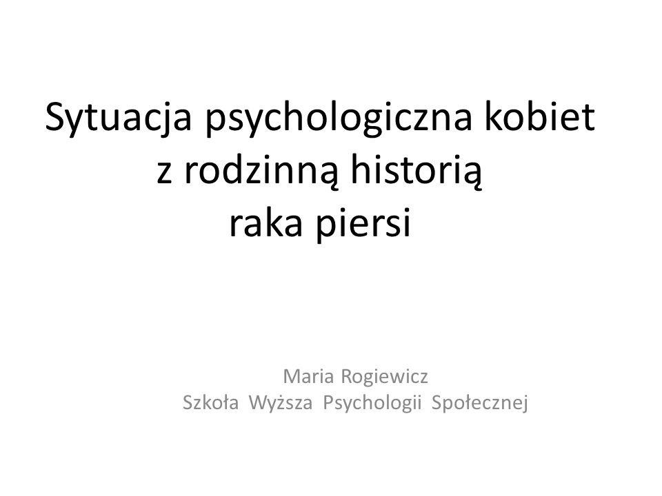 Sytuacja psychologiczna kobiet z rodzinną historią raka piersi Maria Rogiewicz Szkoła Wyższa Psychologii Społecznej