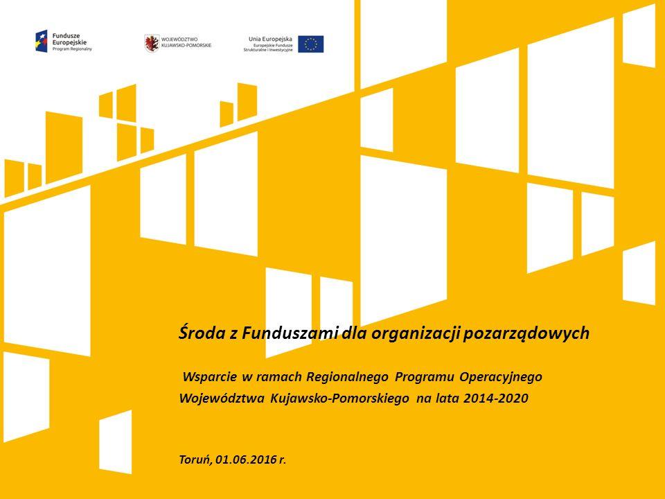 Środa z Funduszami dla organizacji pozarządowych Wsparcie w ramach Regionalnego Programu Operacyjnego Województwa Kujawsko-Pomorskiego na lata 2014-2020 Toruń, 01.06.2016 r.