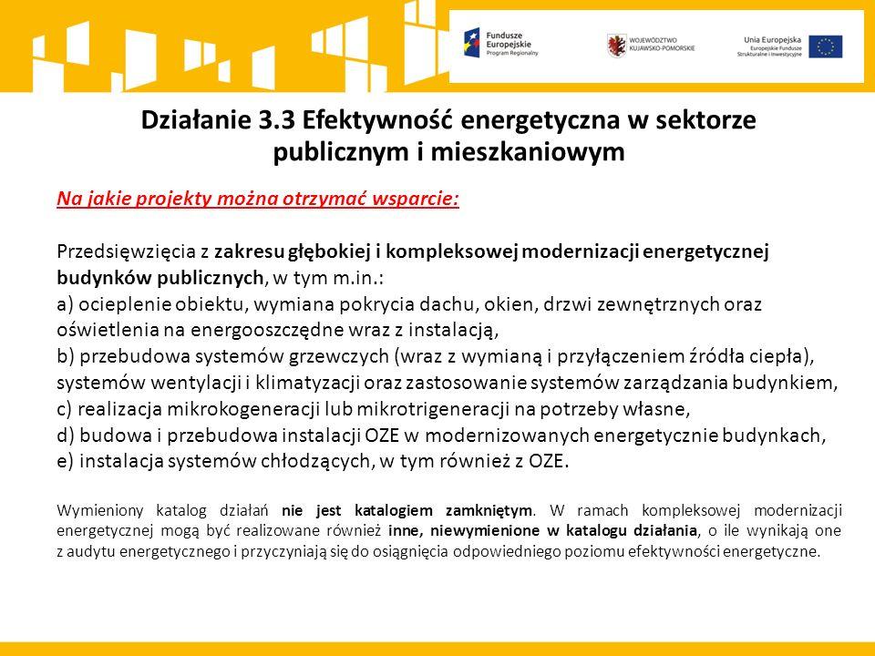 Działanie 3.3 Efektywność energetyczna w sektorze publicznym i mieszkaniowym Na jakie projekty można otrzymać wsparcie: Przedsięwzięcia z zakresu głębokiej i kompleksowej modernizacji energetycznej budynków publicznych, w tym m.in.: a) ocieplenie obiektu, wymiana pokrycia dachu, okien, drzwi zewnętrznych oraz oświetlenia na energooszczędne wraz z instalacją, b) przebudowa systemów grzewczych (wraz z wymianą i przyłączeniem źródła ciepła), systemów wentylacji i klimatyzacji oraz zastosowanie systemów zarządzania budynkiem, c) realizacja mikrokogeneracji lub mikrotrigeneracji na potrzeby własne, d) budowa i przebudowa instalacji OZE w modernizowanych energetycznie budynkach, e) instalacja systemów chłodzących, w tym również z OZE.