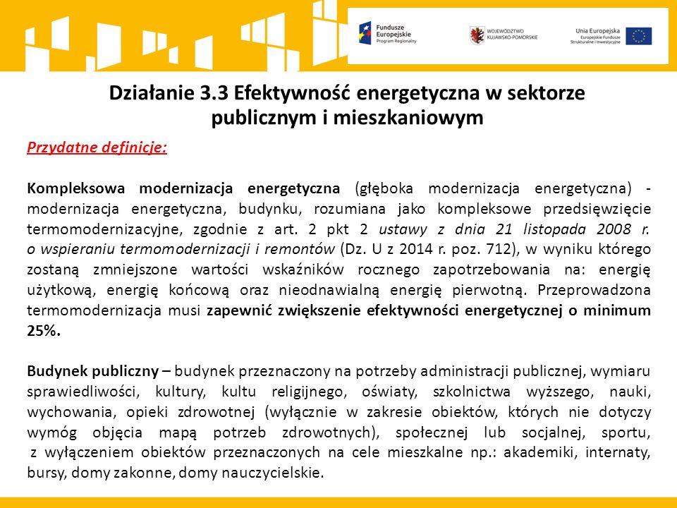 Działanie 3.3 Efektywność energetyczna w sektorze publicznym i mieszkaniowym Przydatne definicje: Kompleksowa modernizacja energetyczna (głęboka modernizacja energetyczna) - modernizacja energetyczna, budynku, rozumiana jako kompleksowe przedsięwzięcie termomodernizacyjne, zgodnie z art.