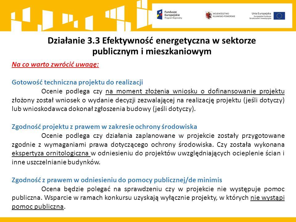 Działanie 3.3 Efektywność energetyczna w sektorze publicznym i mieszkaniowym Na co warto zwrócić uwagę: Gotowość techniczna projektu do realizacji Ocenie podlega czy na moment złożenia wniosku o dofinansowanie projektu złożony został wniosek o wydanie decyzji zezwalającej na realizację projektu (jeśli dotyczy) lub wnioskodawca dokonał zgłoszenia budowy (jeśli dotyczy).