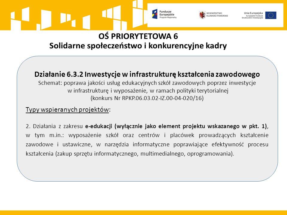 Działanie 6.3.2 Inwestycje w infrastrukturę kształcenia zawodowego Schemat: poprawa jakości usług edukacyjnych szkół zawodowych poprzez inwestycje w infrastrukturę i wyposażenie, w ramach polityki terytorialnej (konkurs Nr RPKP.06.03.02-IZ.00-04-020/16) Typy wspieranych projektów: 2.