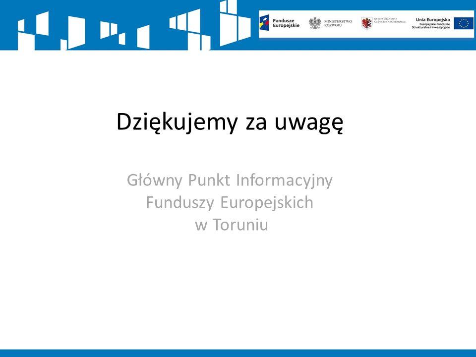 Dziękujemy za uwagę Główny Punkt Informacyjny Funduszy Europejskich w Toruniu