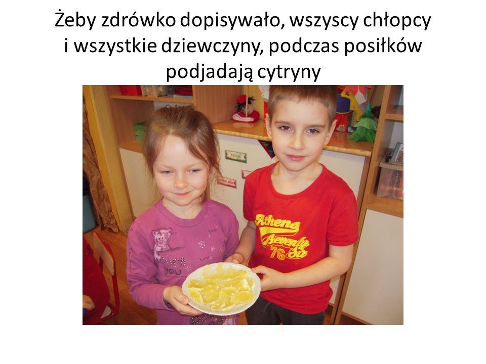 Żeby zdrówko dopisywało, wszyscy chłopcy i wszystkie dziewczyny, podczas posiłków podjadają cytryny