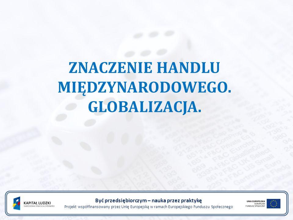 ZNACZENIE HANDLU MIĘDZYNARODOWEGO. GLOBALIZACJA. Być przedsiębiorczym – nauka przez praktykę Projekt współfinansowany przez Unię Europejską w ramach E