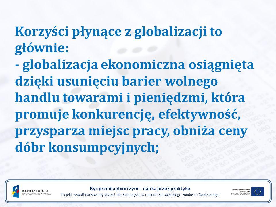 Korzyści płynące z globalizacji to głównie: - globalizacja ekonomiczna osiągnięta dzięki usunięciu barier wolnego handlu towarami i pieniędzmi, która