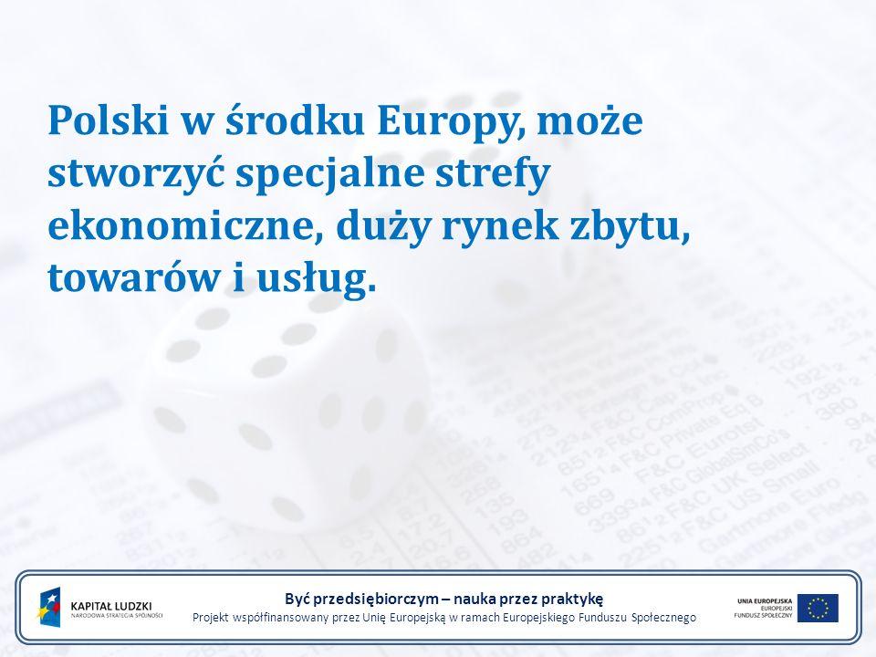 Polski w środku Europy, może stworzyć specjalne strefy ekonomiczne, duży rynek zbytu, towarów i usług. Być przedsiębiorczym – nauka przez praktykę Pro