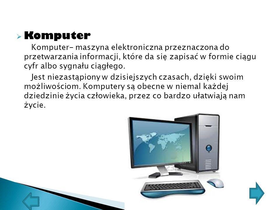  Komputer Komputer- maszyna elektroniczna przeznaczona do przetwarzania informacji, które da się zapisać w formie ciągu cyfr albo sygnału ciągłego.