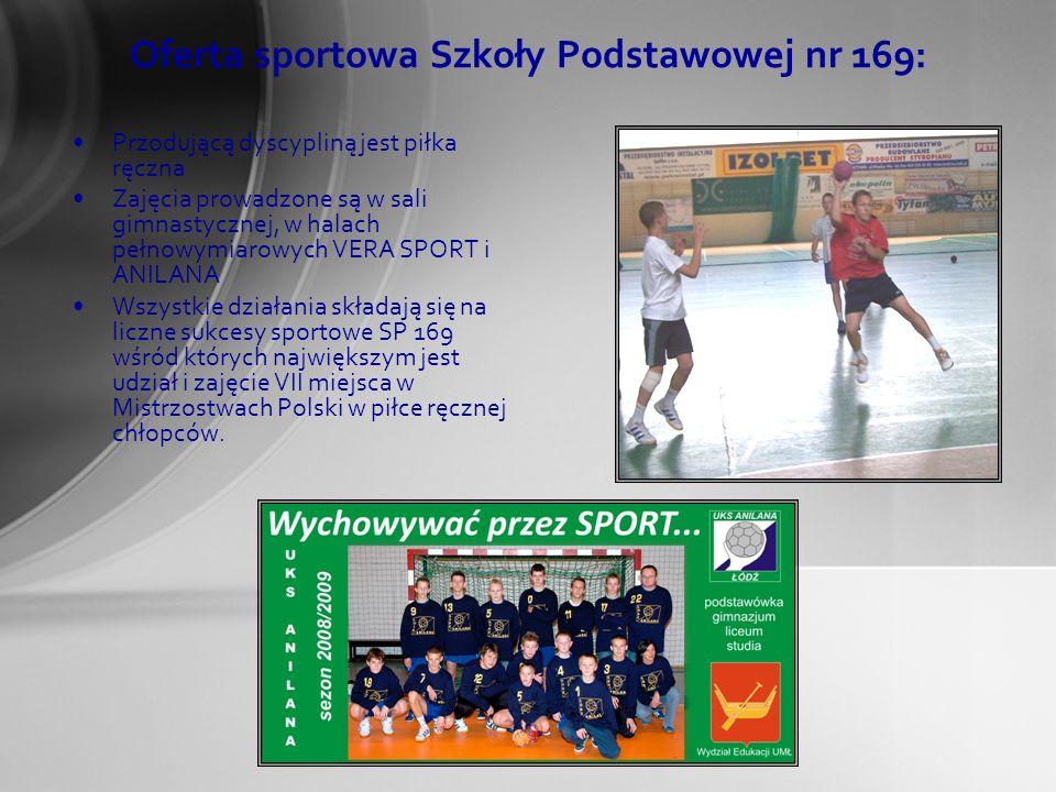 Przodującą dyscypliną jest piłka ręczna Zajęcia prowadzone są w sali gimnastycznej, w halach pełnowymiarowych VERA SPORT i ANILANA Wszystkie działania składają się na liczne sukcesy sportowe SP 169 wśród których największym jest udział i zajęcie VII miejsca w Mistrzostwach Polski w piłce ręcznej chłopców.