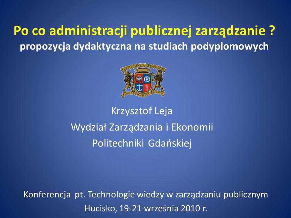 Po co administracji publicznej zarządzanie ? propozycja dydaktyczna na studiach podyplomowych Krzysztof Leja Wydział Zarządzania i Ekonomii Politechni