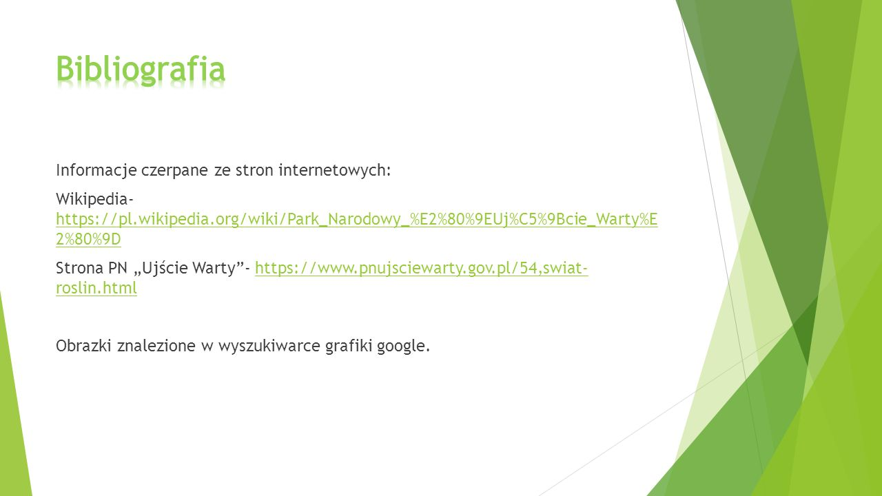 Informacje czerpane ze stron internetowych: Wikipedia- https://pl.wikipedia.org/wiki/Park_Narodowy_%E2%80%9EUj%C5%9Bcie_Warty%E 2%80%9D https://pl.wik