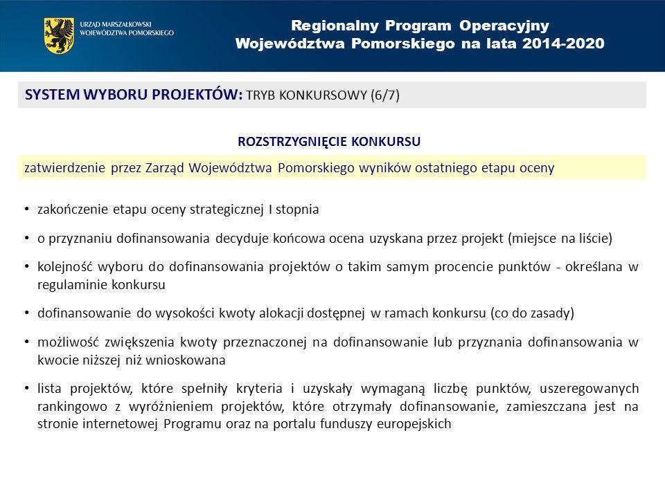 Regionalny Program Operacyjny Województwa Pomorskiego na lata 2014-2020 SYSTEM WYBORU PROJEKTÓW: TRYB KONKURSOWY (6/7) ROZSTRZYGNIĘCIE KONKURSU zatwierdzenie przez Zarząd Województwa Pomorskiego wyników ostatniego etapu oceny zakończenie etapu oceny strategicznej I stopnia o przyznaniu dofinansowania decyduje końcowa ocena uzyskana przez projekt (miejsce na liście) kolejność wyboru do dofinansowania projektów o takim samym procencie punktów - określana w regulaminie konkursu dofinansowanie do wysokości kwoty alokacji dostępnej w ramach konkursu (co do zasady) możliwość zwiększenia kwoty przeznaczonej na dofinansowanie lub przyznania dofinansowania w kwocie niższej niż wnioskowana lista projektów, które spełniły kryteria i uzyskały wymaganą liczbę punktów, uszeregowanych rankingowo z wyróżnieniem projektów, które otrzymały dofinansowanie, zamieszczana jest na stronie internetowej Programu oraz na portalu funduszy europejskich