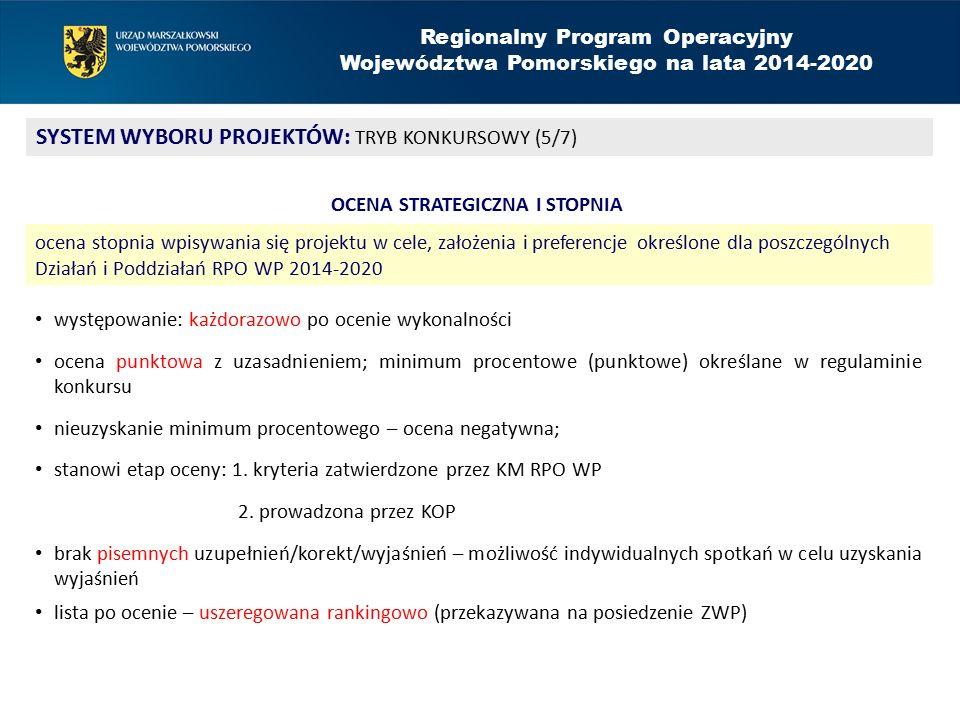 Regionalny Program Operacyjny Województwa Pomorskiego na lata 2014-2020 SYSTEM WYBORU PROJEKTÓW: TRYB KONKURSOWY (5/7) OCENA STRATEGICZNA I STOPNIA ocena stopnia wpisywania się projektu w cele, założenia i preferencje określone dla poszczególnych Działań i Poddziałań RPO WP 2014-2020 występowanie: każdorazowo po ocenie wykonalności ocena punktowa z uzasadnieniem; minimum procentowe (punktowe) określane w regulaminie konkursu nieuzyskanie minimum procentowego – ocena negatywna; stanowi etap oceny: 1.