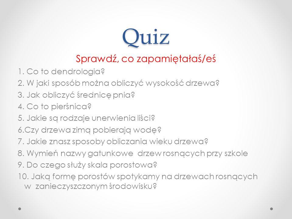 Quiz Sprawdź, co zapamiętałaś/eś 1. Co to dendrologia? 2. W jaki sposób można obliczyć wysokość drzewa? 3. Jak obliczyć średnicę pnia? 4. Co to pierśn
